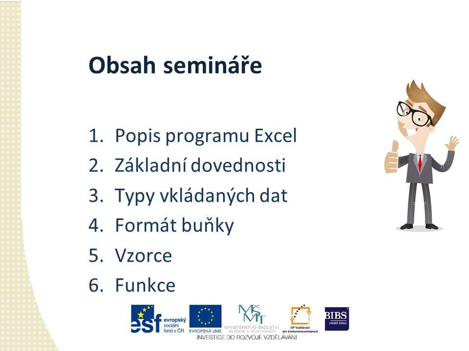 Obsah semináře 1.Popis programu Excel 2.Základní dovednosti 3.Typy vkládaných dat 4.Formát buňky 5.Vzorce 6.Funkce