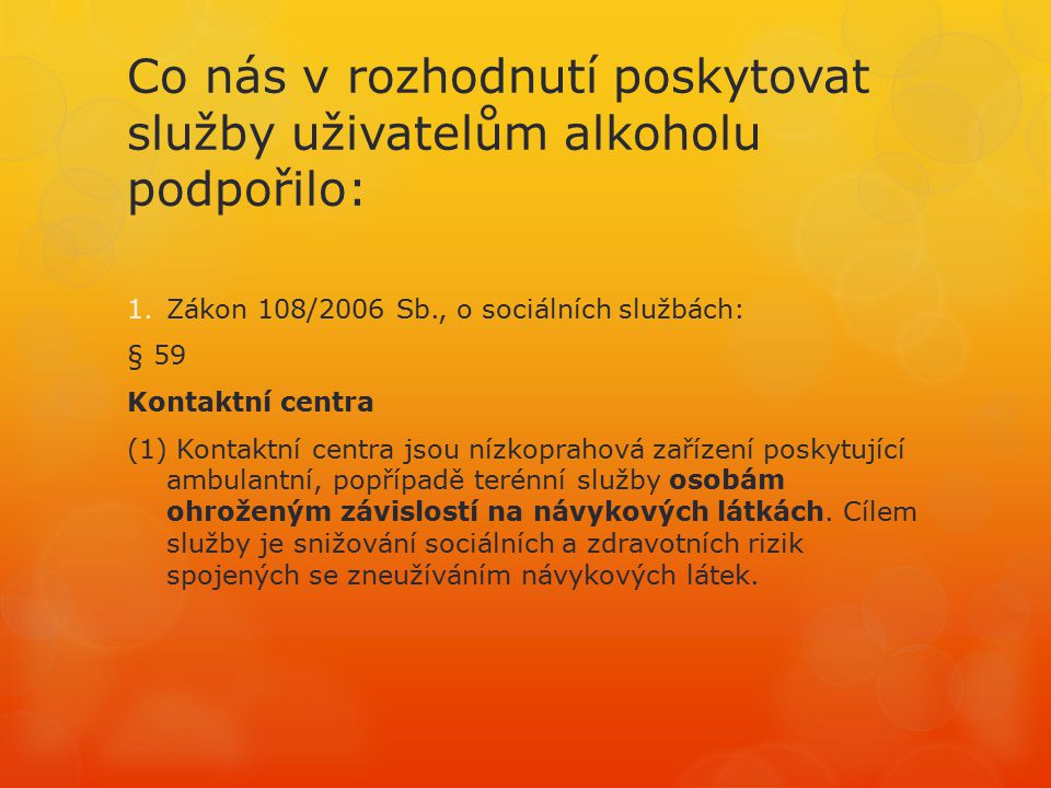 Co nás v rozhodnutí poskytovat služby uživatelům alkoholu podpořilo: 1.Zákon 108/2006 Sb., o sociálních službách: § 59 Kontaktní centra (1) Kontaktní centra jsou nízkoprahová zařízení poskytující ambulantní, popřípadě terénní služby osobám ohroženým závislostí na návykových látkách.