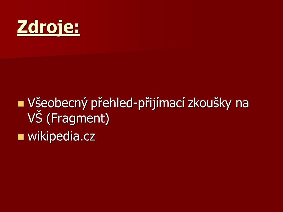 Zdroje: Všeobecný přehled-přijímací zkoušky na VŠ (Fragment) Všeobecný přehled-přijímací zkoušky na VŠ (Fragment) wikipedia.cz wikipedia.cz