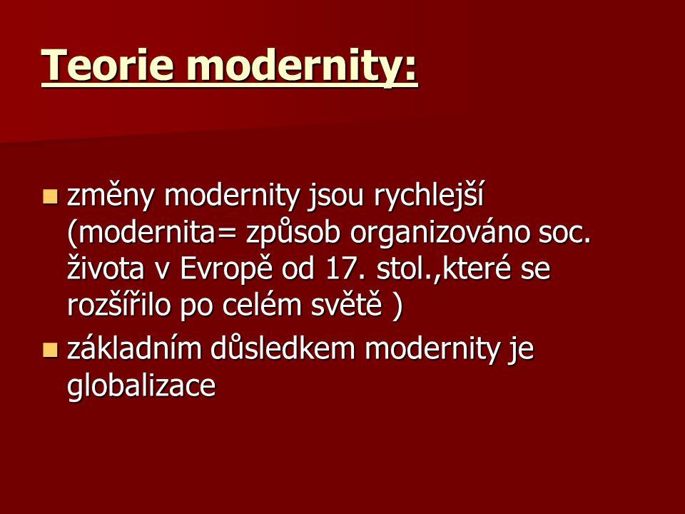 Teorie modernity: změny modernity jsou rychlejší (modernita= způsob organizováno soc. života v Evropě od 17. stol.,které se rozšířilo po celém světě )