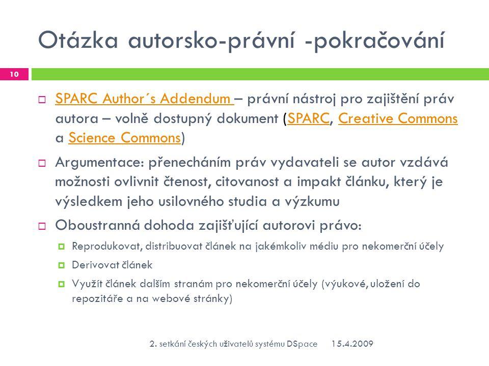 Otázka autorsko-právní -pokračování  SPARC Author´s Addendum – právní nástroj pro zajištění práv autora – volně dostupný dokument (SPARC, Creative Commons a Science Commons) SPARC Author´s Addendum SPARCCreative CommonsScience Commons  Argumentace: přenecháním práv vydavateli se autor vzdává možnosti ovlivnit čtenost, citovanost a impakt článku, který je výsledkem jeho usilovného studia a výzkumu  Oboustranná dohoda zajišťující autorovi právo:  Reprodukovat, distribuovat článek na jakémkoliv médiu pro nekomerční účely  Derivovat článek  Využít článek dalším stranám pro nekomerční účely (výukové, uložení do repozitáře a na webové stránky) 15.4.20092.