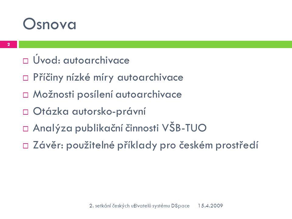 Autoarchivace vědeckých článků  Budapešťská iniciativa definuje dvě cesty otevřeného přístupu (autoarchivace, časopisy s otevřeným přístupem) Budapešťská iniciativa  Autoarchivace se týká produkce vědeckých článků, které mohou být jako pre/postprinty archivovány v repozitářích  Tradici položili fyzikové v ArXivuArXivu  100% míru autoarchivace vykazuje obor fyziky vysokých energií – program SCOAP3SCOAP3  Jinak nízká míra autoarchivace 15.4.20092.
