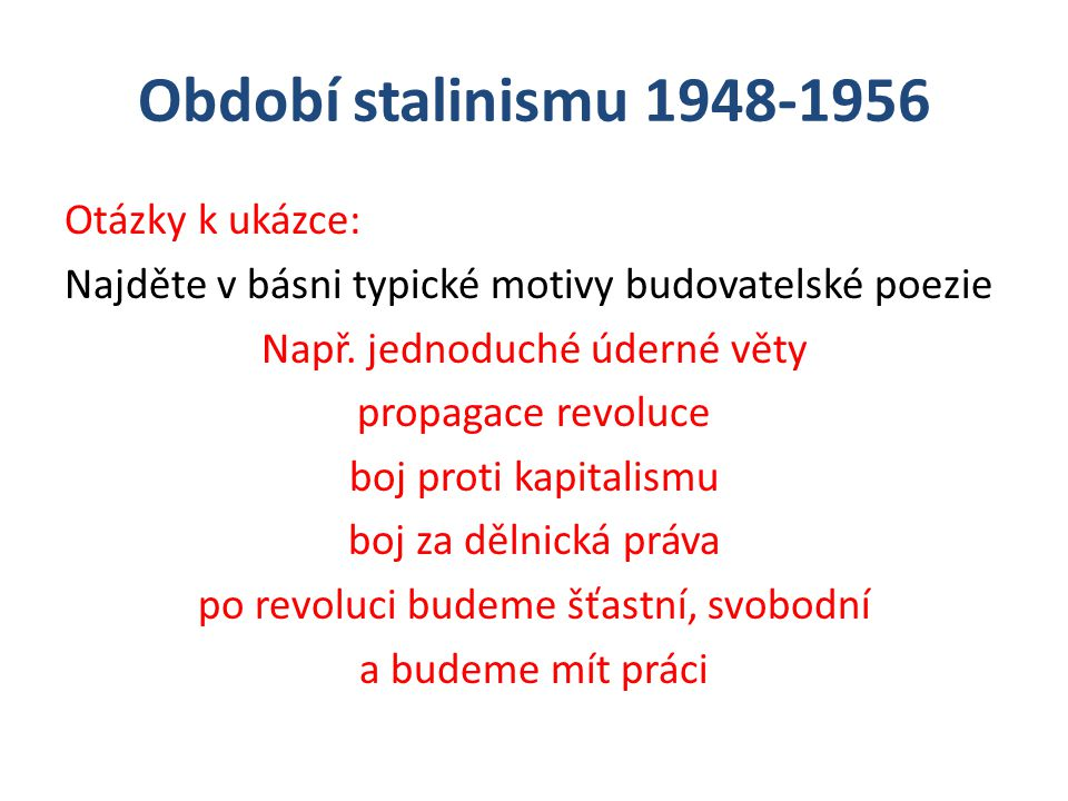 Období stalinismu 1948-1956 Otázky k ukázce: Najděte v básni typické motivy budovatelské poezie Např. jednoduché úderné věty propagace revoluce boj pr
