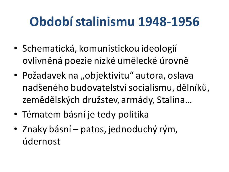 """Období stalinismu 1948-1956 Schematická, komunistickou ideologií ovlivněná poezie nízké umělecké úrovně Požadavek na """"objektivitu"""" autora, oslava nadš"""
