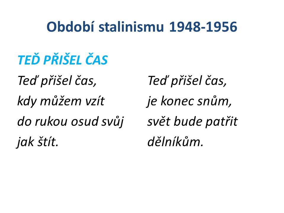Období stalinismu 1948-1956 TEĎ PŘIŠEL ČAS Teď přišel čas, kdy můžem vzít do rukou osud svůj jak štít. Teď přišel čas, je konec snům, svět bude patřit