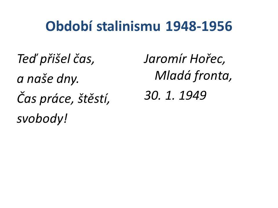 Období stalinismu 1948-1956 Teď přišel čas, a naše dny. Čas práce, štěstí, svobody! Jaromír Hořec, Mladá fronta, 30. 1. 1949
