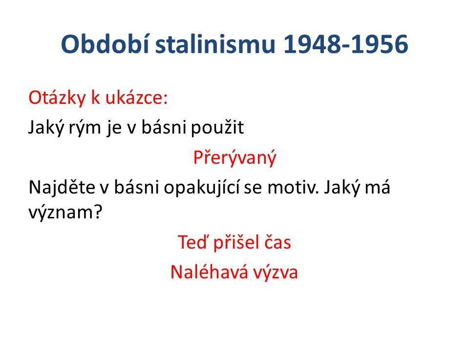 Období stalinismu 1948-1956 Otázky k ukázce: Jaký rým je v básni použit Přerývaný Najděte v básni opakující se motiv. Jaký má význam? Teď přišel čas N