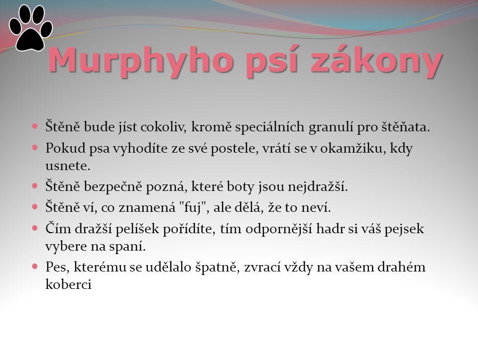 Murphyho psí zákony Štěně bude jíst cokoliv, kromě speciálních granulí pro štěňata. Pokud psa vyhodíte ze své postele, vrátí se v okamžiku, kdy usnete