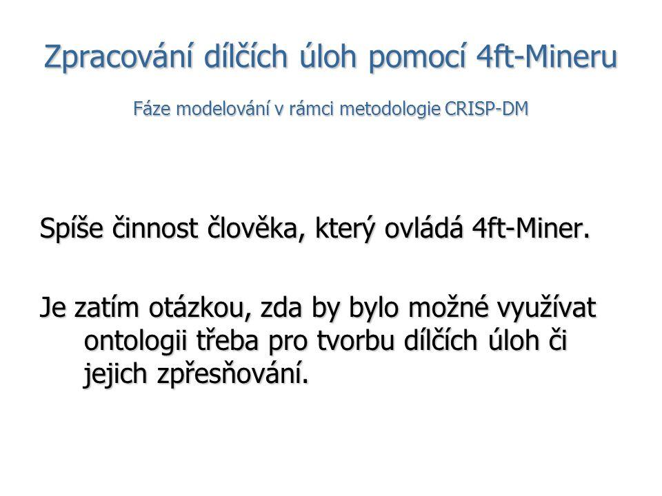 Zpracování dílčích úloh pomocí 4ft-Mineru Fáze modelování v rámci metodologie CRISP-DM Spíše činnost člověka, který ovládá 4ft-Miner. Je zatím otázkou
