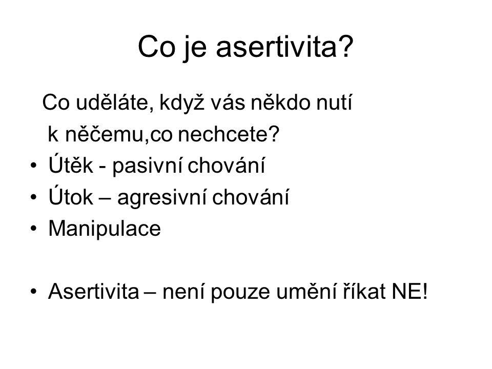Co je asertivita? Co uděláte, když vás někdo nutí k něčemu,co nechcete? Útěk - pasivní chování Útok – agresivní chování Manipulace Asertivita – není p
