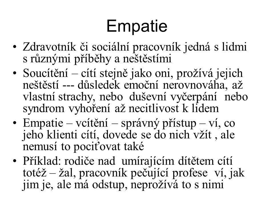 """Empatie Vystihuje to: """"jen zkus chodit v mých botách! Empatii může mít člověk vrozenou, ale může se ji též naučit tréninkem Empatie zahrnuje jak pozorování verbálních projevů člověka, tak neverbálních, z těch se dokonce vychází při pozorování lépe Empatie může být náhodná ( prodávající – kupující), ale i dlouhodobá ( pacient – personál) Nemyslete za sebe, ale myslete za druhé, každý je jiný, musíte se do každého vžít!"""