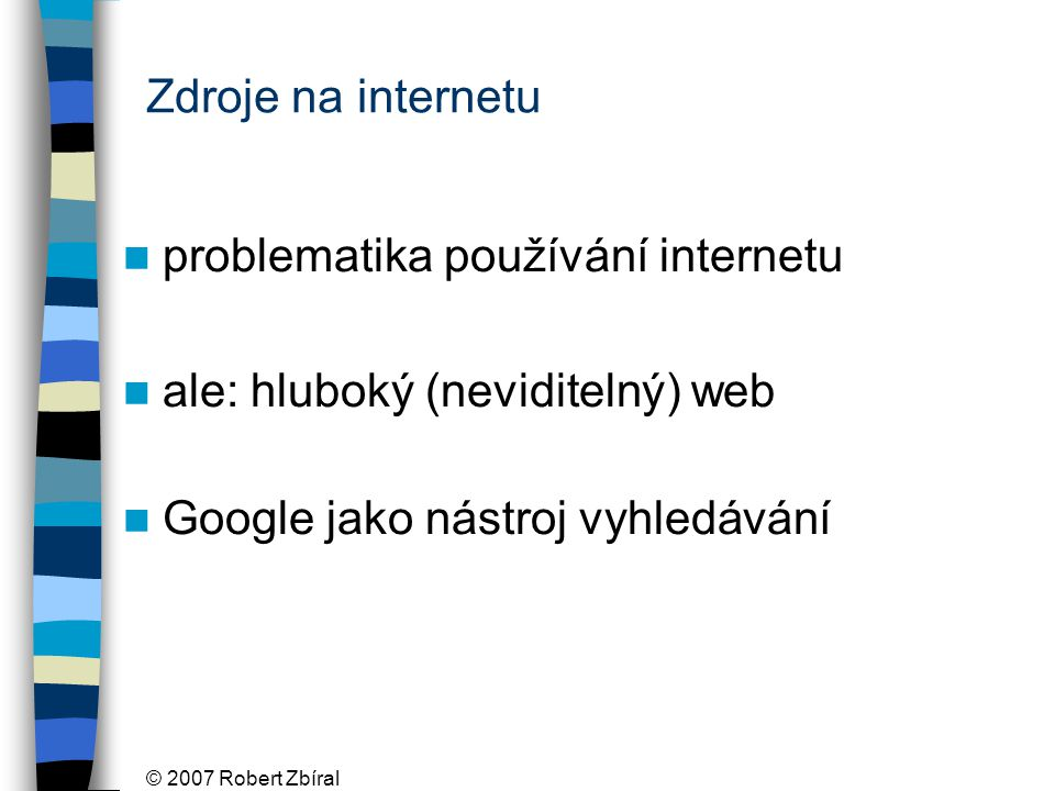 © 2007 Robert Zbíral Zdroje na internetu problematika používání internetu ale: hluboký (neviditelný) web Google jako nástroj vyhledávání