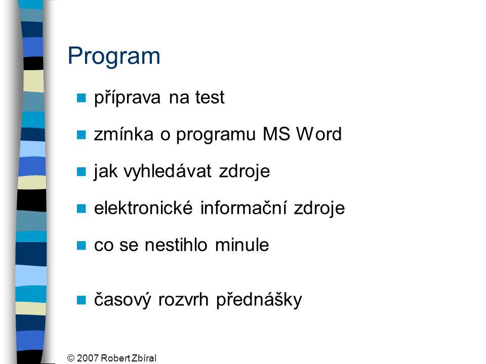 © 2007 Robert Zbíral Program příprava na test zmínka o programu MS Word jak vyhledávat zdroje elektronické informační zdroje co se nestihlo minule časový rozvrh přednášky