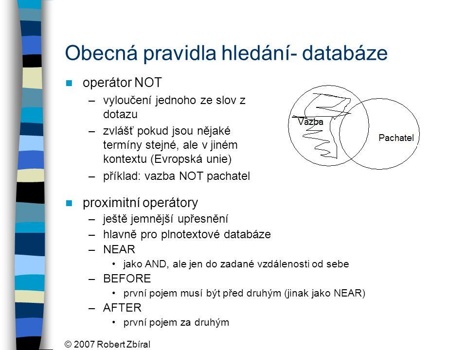 © 2007 Robert Zbíral Obecná pravidla hledání- databáze operátor NOT –vyloučení jednoho ze slov z dotazu –zvlášť pokud jsou nějaké termíny stejné, ale v jiném kontextu (Evropská unie) –příklad: vazba NOT pachatel proximitní operátory –ještě jemnější upřesnění –hlavně pro plnotextové databáze –NEAR jako AND, ale jen do zadané vzdálenosti od sebe –BEFORE první pojem musí být před druhým (jinak jako NEAR) –AFTER první pojem za druhým