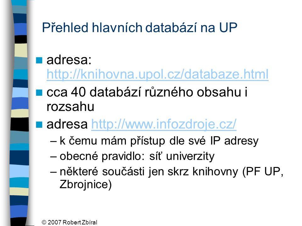 © 2007 Robert Zbíral Přehled hlavních databází na UP adresa: http://knihovna.upol.cz/databaze.html http://knihovna.upol.cz/databaze.html cca 40 databází různého obsahu i rozsahu adresa http://www.infozdroje.cz/http://www.infozdroje.cz/ –k čemu mám přístup dle své IP adresy –obecné pravidlo: síť univerzity –některé součásti jen skrz knihovny (PF UP, Zbrojnice)