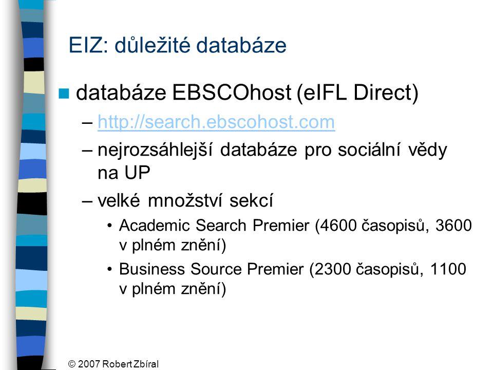 © 2007 Robert Zbíral EIZ: důležité databáze databáze EBSCOhost (eIFL Direct) –http://search.ebscohost.comhttp://search.ebscohost.com –nejrozsáhlejší databáze pro sociální vědy na UP –velké množství sekcí Academic Search Premier (4600 časopisů, 3600 v plném znění) Business Source Premier (2300 časopisů, 1100 v plném znění)