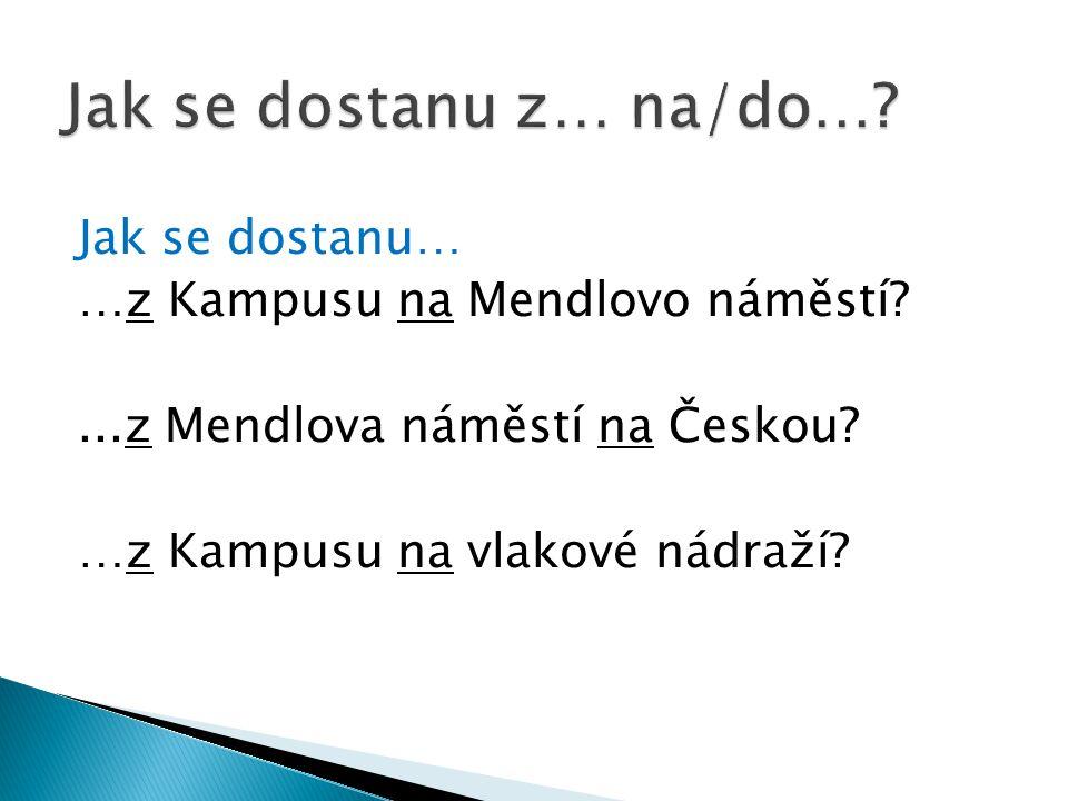 Jak se dostanu… …z Kampusu na Mendlovo náměstí ...z Mendlova náměstí na Českou.