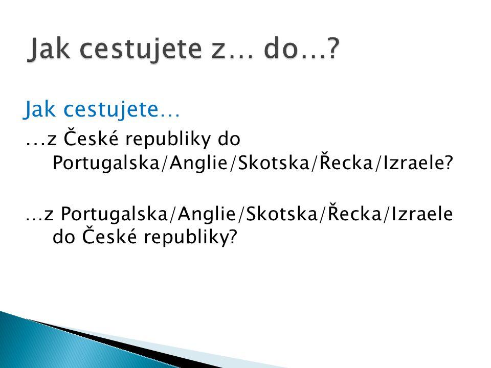 Jak cestujete… … z České republiky do Portugalska/Anglie/Skotska/Řecka/Izraele.