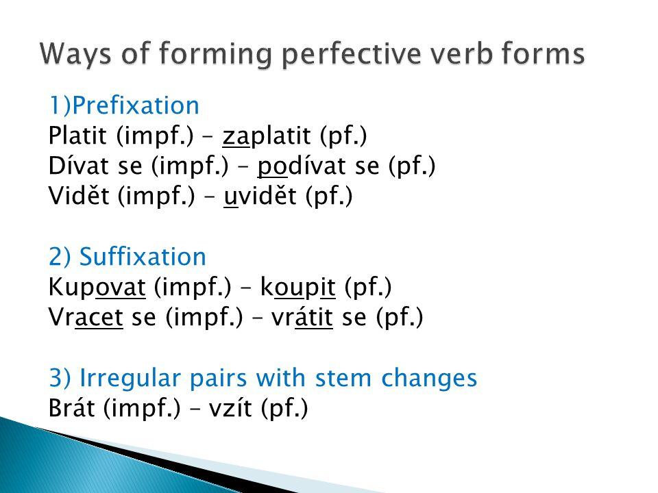 1)Prefixation Platit (impf.) – zaplatit (pf.) Dívat se (impf.) – podívat se (pf.) Vidět (impf.) – uvidět (pf.) 2) Suffixation Kupovat (impf.) – koupit (pf.) Vracet se (impf.) – vrátit se (pf.) 3) Irregular pairs with stem changes Brát (impf.) – vzít (pf.)