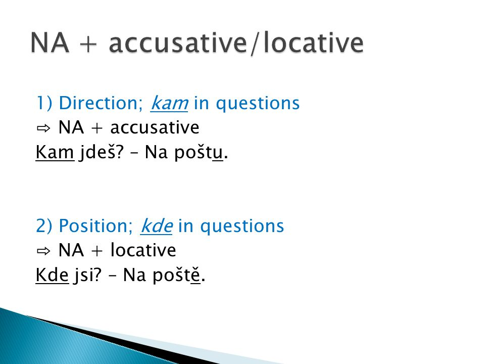 1) Direction; kam in questions ⇨ NA + accusative Kam jdeš.