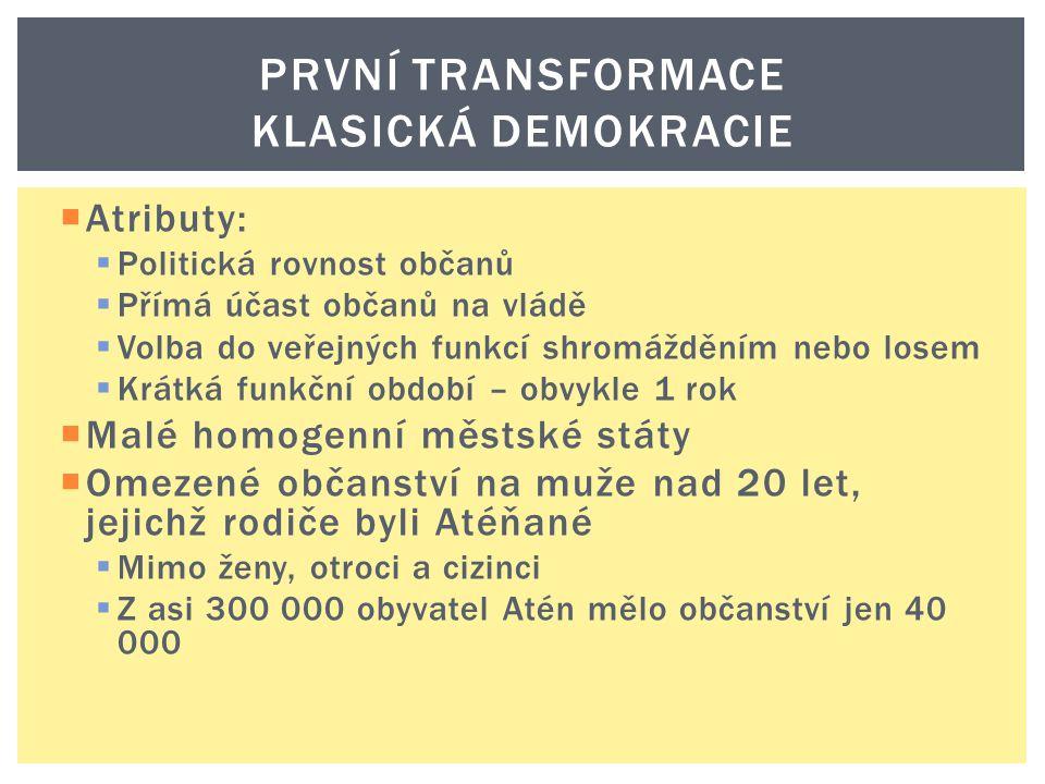PRVNÍ TRANSFORMACE KLASICKÁ DEMOKRACIE  Atributy:  Politická rovnost občanů  Přímá účast občanů na vládě  Volba do veřejných funkcí shromážděním n