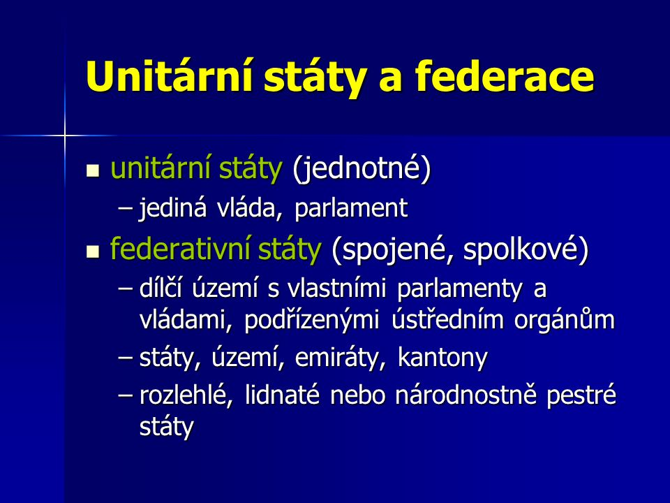Unitární státy a federace unitární státy (jednotné) unitární státy (jednotné) –jediná vláda, parlament federativní státy (spojené, spolkové) federativ