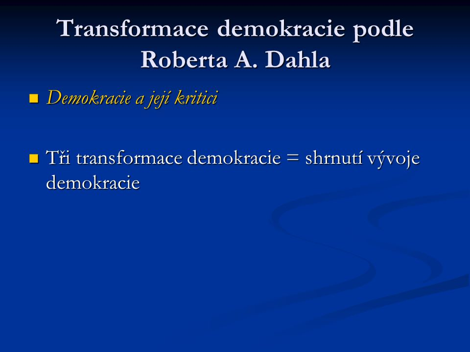 Transformace demokracie podle Roberta A. Dahla Demokracie a její kritici Demokracie a její kritici Tři transformace demokracie = shrnutí vývoje demokr
