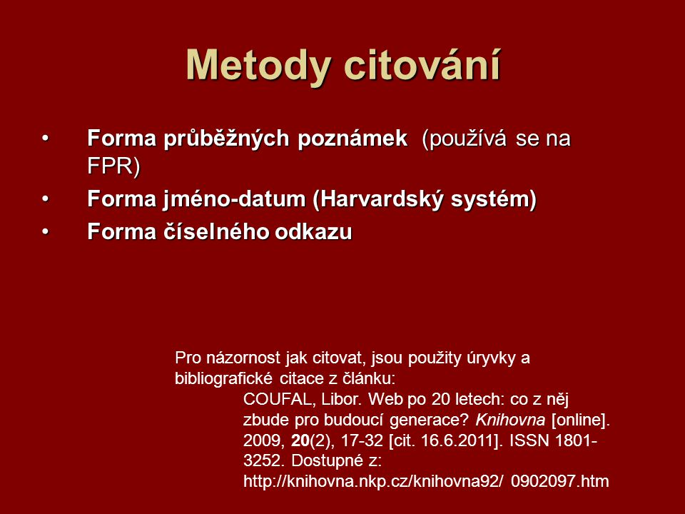 Metody citování Forma průběžných poznámek (používá se na FPR)Forma průběžných poznámek (používá se na FPR) Forma jméno-datum (Harvardský systém)Forma jméno-datum (Harvardský systém) Forma číselného odkazuForma číselného odkazu Pro názornost jak citovat, jsou použity úryvky a bibliografické citace z článku: COUFAL, Libor.