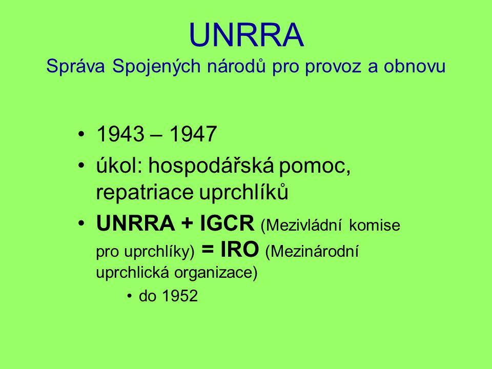 UNRRA Správa Spojených národů pro provoz a obnovu 1943 – 1947 úkol: hospodářská pomoc, repatriace uprchlíků UNRRA + IGCR (Mezivládní komise pro uprchl
