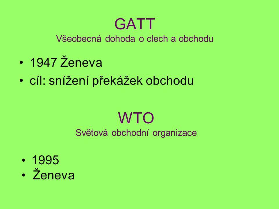 GATT Všeobecná dohoda o clech a obchodu 1947 Ženeva cíl: snížení překážek obchodu WTO Světová obchodní organizace 1995 Ženeva