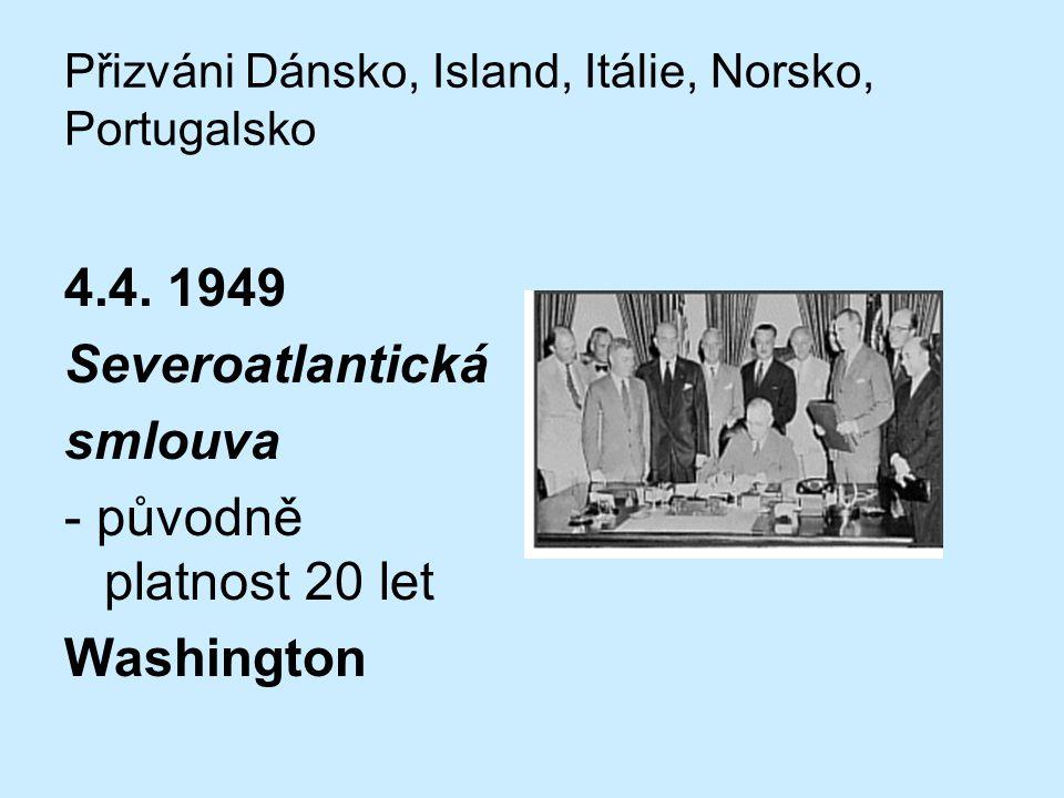 Přizváni Dánsko, Island, Itálie, Norsko, Portugalsko 4.4. 1949 Severoatlantická smlouva - původně platnost 20 let Washington