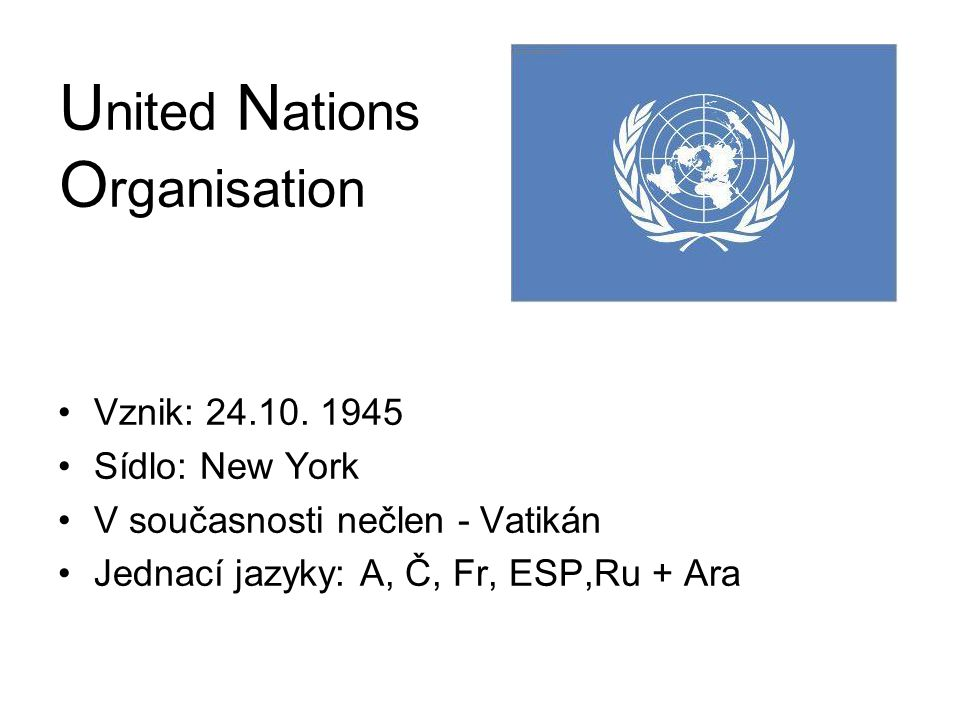 U nited N ations O rganisation Vznik: 24.10. 1945 Sídlo: New York V současnosti nečlen - Vatikán Jednací jazyky: A, Č, Fr, ESP,Ru + Ara