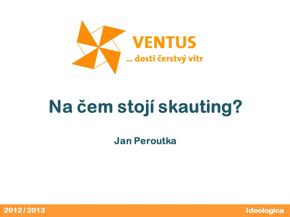 2012 / 2013 Na č em stojí skauting? Jan Peroutka Ideologica