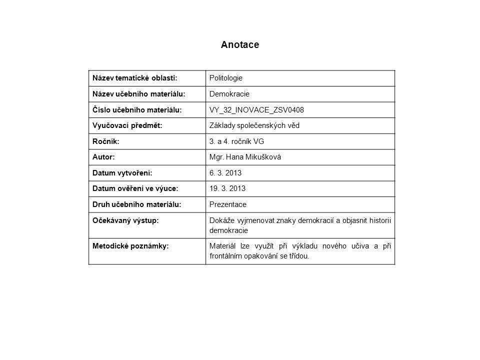Anotace Název tematické oblasti: Politologie Název učebního materiálu: Demokracie Číslo učebního materiálu: VY_32_INOVACE_ZSV0408 Vyučovací předmět: Základy společenských věd Ročník: 3.