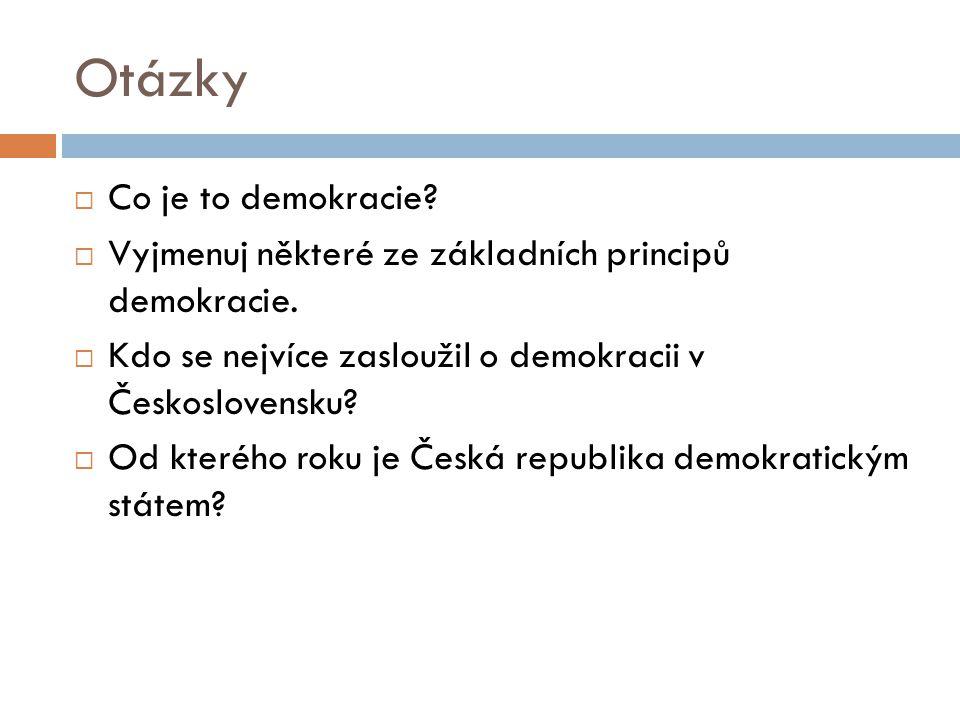 Otázky  Co je to demokracie?  Vyjmenuj některé ze základních principů demokracie.  Kdo se nejvíce zasloužil o demokracii v Československu?  Od kte