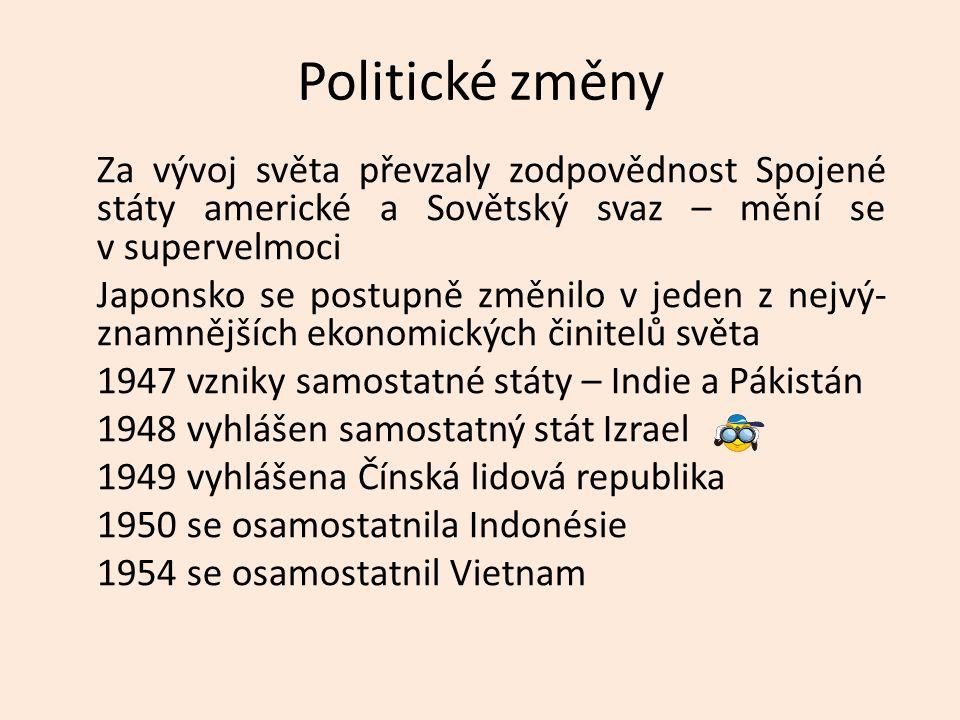 Politické změny Za vývoj světa převzaly zodpovědnost Spojené státy americké a Sovětský svaz – mění se v supervelmoci Japonsko se postupně změnilo v jeden z nejvý- znamnějších ekonomických činitelů světa 1947 vzniky samostatné státy – Indie a Pákistán 1948 vyhlášen samostatný stát Izrael 1949 vyhlášena Čínská lidová republika 1950 se osamostatnila Indonésie 1954 se osamostatnil Vietnam