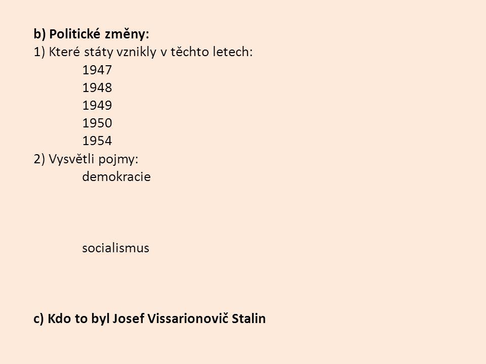 b) Politické změny: 1) Které státy vznikly v těchto letech: 1947 1948 1949 1950 1954 2) Vysvětli pojmy: demokracie socialismus c) Kdo to byl Josef Vissarionovič Stalin