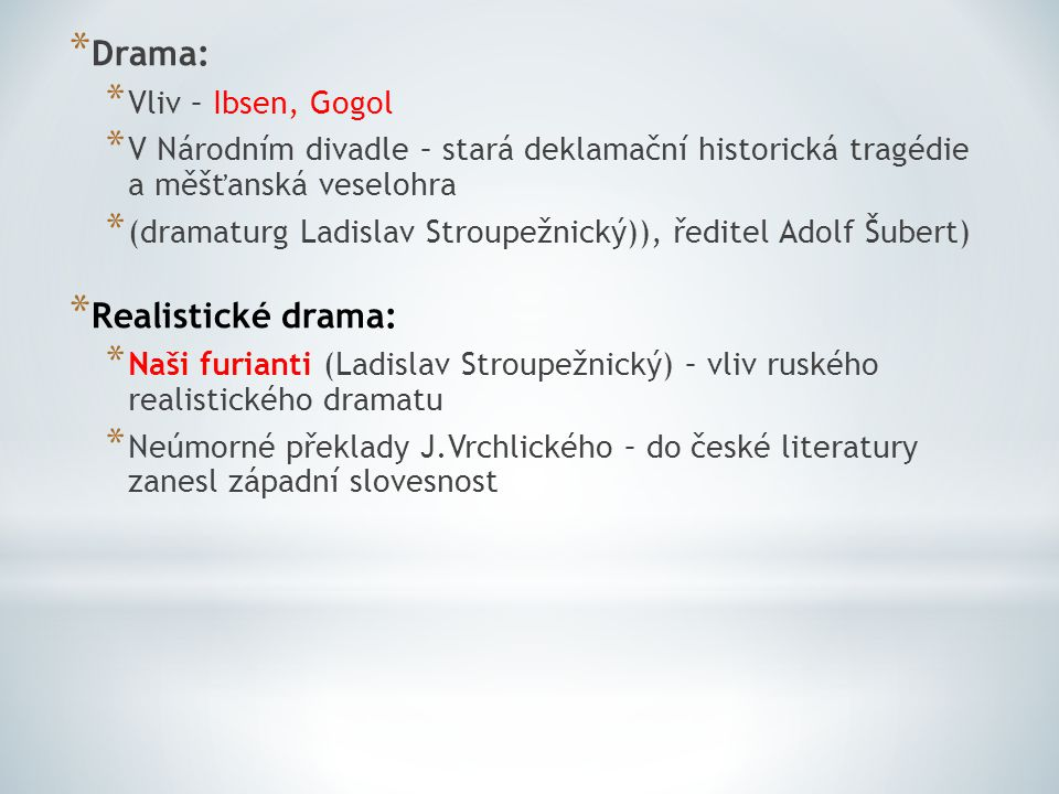 * Drama: * Vliv – Ibsen, Gogol * V Národním divadle – stará deklamační historická tragédie a měšťanská veselohra * (dramaturg Ladislav Stroupežnický))