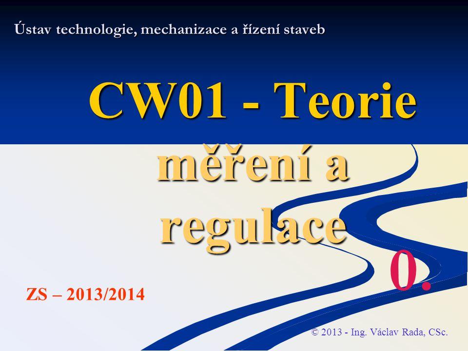 Ústav technologie, mechanizace a řízení staveb CW01 - Teorie měření a regulace © 2013 - Ing.