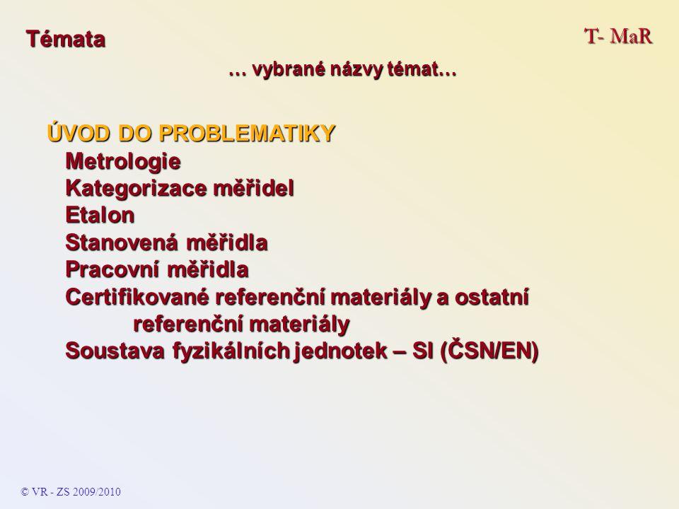 T- MaR © VR - ZS 2009/2010 Témata ÚVOD DO PROBLEMATIKY Metrologie Metrologie Kategorizace měřidel Kategorizace měřidel Etalon Etalon Stanovená měřidla Stanovená měřidla Pracovní měřidla Pracovní měřidla Certifikované referenční materiály a ostatní referenční materiály Certifikované referenční materiály a ostatní referenční materiály Soustava fyzikálních jednotek – SI (ČSN/EN) Soustava fyzikálních jednotek – SI (ČSN/EN) … vybrané názvy témat…