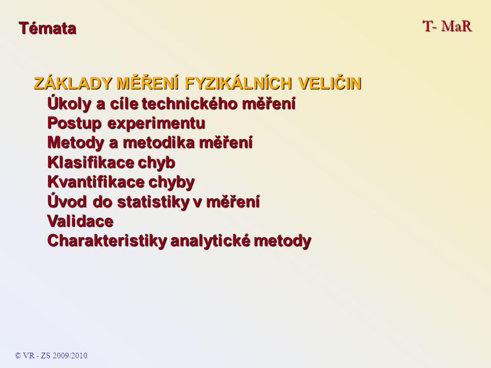 T- MaR © VR - ZS 2009/2010 Témata ZÁKLADY MĚŘENÍ FYZIKÁLNÍCH VELIČIN Úkoly a cíle technického měření Úkoly a cíle technického měření Postup experimentu Postup experimentu Metody a metodika měření Metody a metodika měření Klasifikace chyb Klasifikace chyb Kvantifikace chyby Kvantifikace chyby Úvod do statistiky v měření Úvod do statistiky v měření Validace Validace Charakteristiky analytické metody Charakteristiky analytické metody