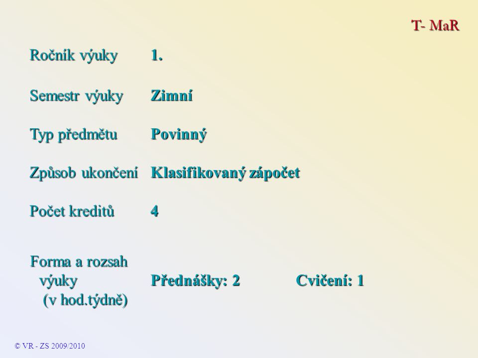 T- MaR © VR - ZS 2009/2010 Témata MĚŘENÍ Teorie měření Teorie měření Základní pojmy Základní pojmy Statické vlastnosti Statické vlastnosti Citlivost Citlivost Přesnost Přesnost Chyby Chyby Příklad působení chyb a třídy přesnosti na naměřený údaj Příklad působení chyb a třídy přesnosti na naměřený údaj Základní zásady používání měřících přístrojů Základní zásady používání měřících přístrojů