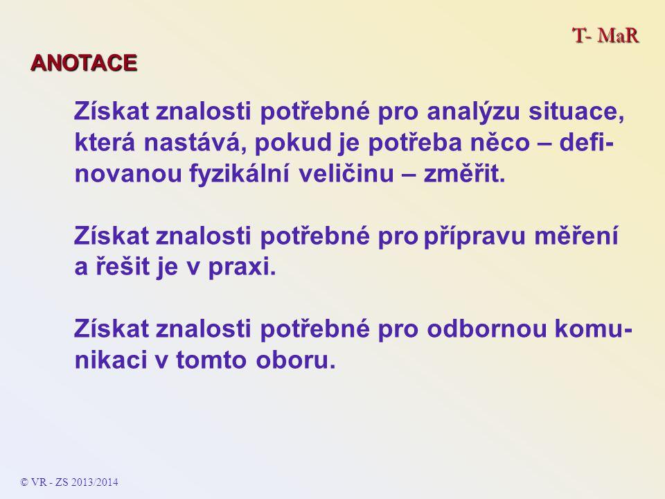 T- MaR ANOTACE Získat znalosti potřebné pro analýzu situace, která nastává, pokud je potřeba něco – defi- novanou fyzikální veličinu – změřit.