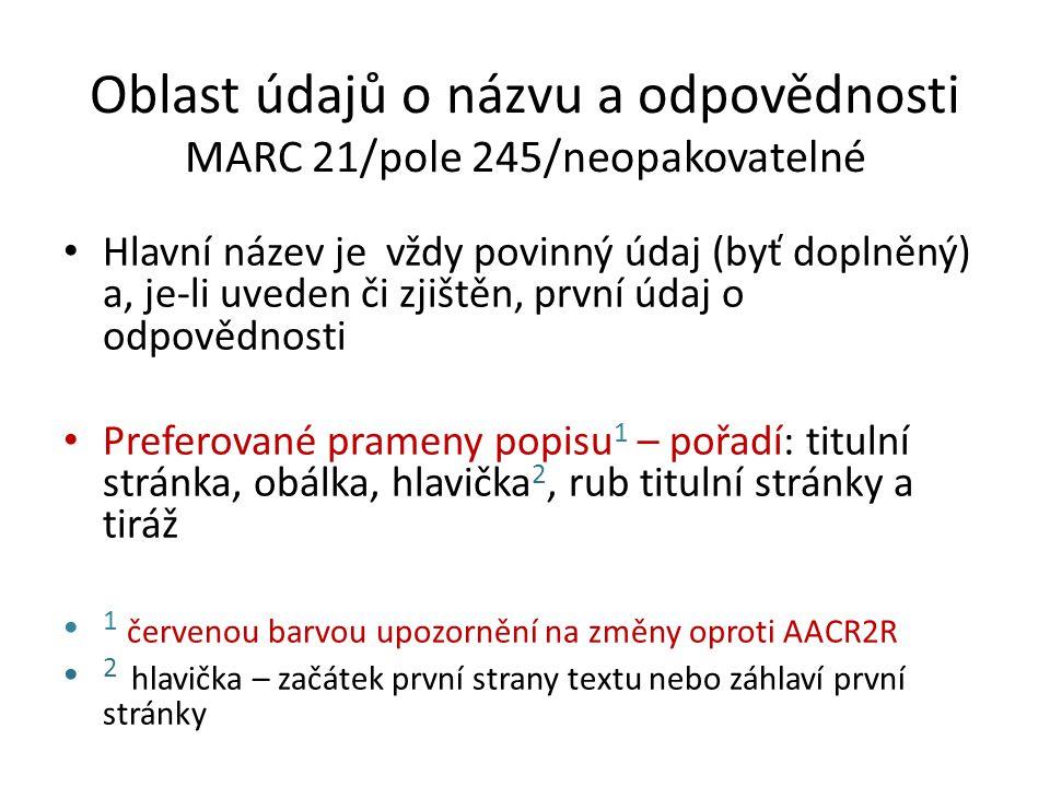Oblast údajů o názvu a odpovědnosti MARC 21/pole 245/neopakovatelné Hlavní název je vždy povinný údaj (byť doplněný) a, je-li uveden či zjištěn, první