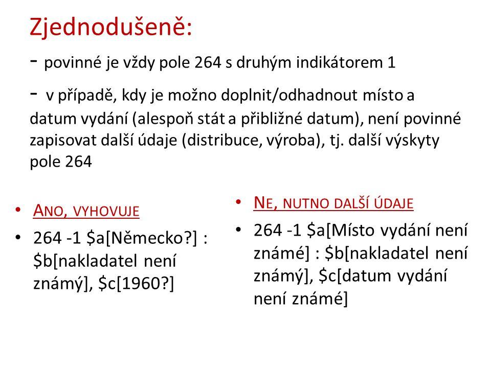 Zjednodušeně: - povinné je vždy pole 264 s druhým indikátorem 1 - v případě, kdy je možno doplnit/odhadnout místo a datum vydání (alespoň stát a přibl