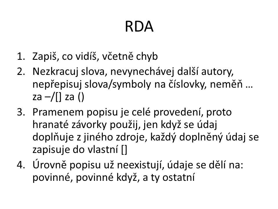 RDA 1.Zapiš, co vidíš, včetně chyb 2.Nezkracuj slova, nevynechávej další autory, nepřepisuj slova/symboly na číslovky, neměň … za –/[] za () 3.Pramene