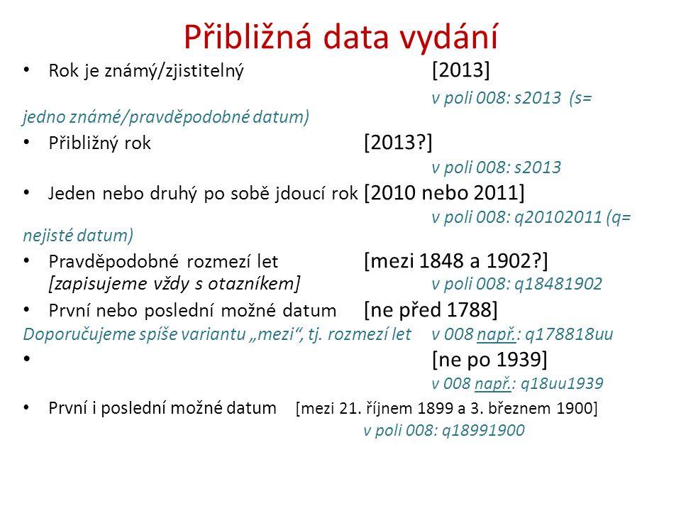 Přibližná data vydání Rok je známý/zjistitelný [2013] v poli 008: s2013 (s= jedno známé/pravděpodobné datum) Přibližný rok [2013?] v poli 008: s2013 J