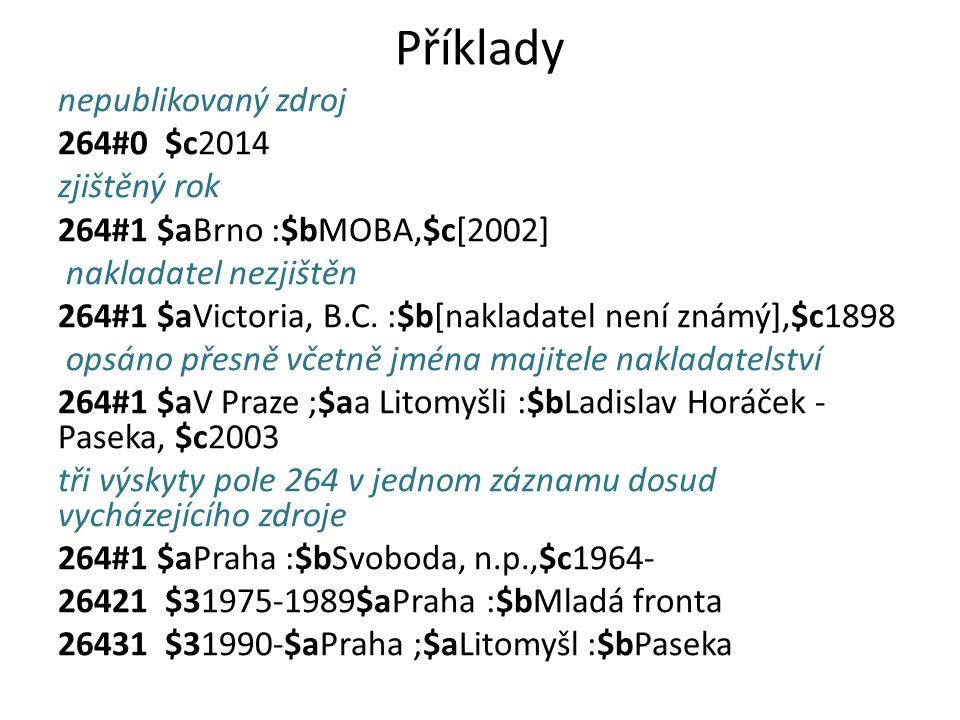 Příklady nepublikovaný zdroj 264#0 $c2014 zjištěný rok 264#1 $aBrno :$bMOBA,$c[2002] nakladatel nezjištěn 264#1 $aVictoria, B.C. :$b[nakladatel není z