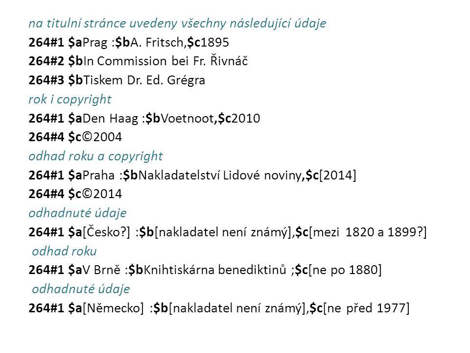 na titulní stránce uvedeny všechny následující údaje 264#1 $aPrag :$bA. Fritsch,$c1895 264#2 $bIn Commission bei Fr. Řivnáč 264#3 $bTiskem Dr. Ed. Gré