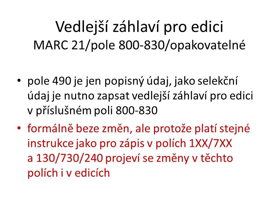 Vedlejší záhlaví pro edici MARC 21/pole 800-830/opakovatelné pole 490 je jen popisný údaj, jako selekční údaj je nutno zapsat vedlejší záhlaví pro edi